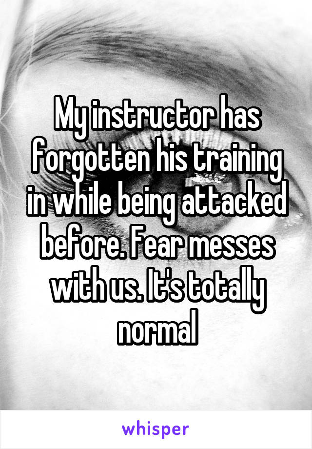 My instructor has forgotten his training in while being attacked before. Fear messes with us. It's totally normal