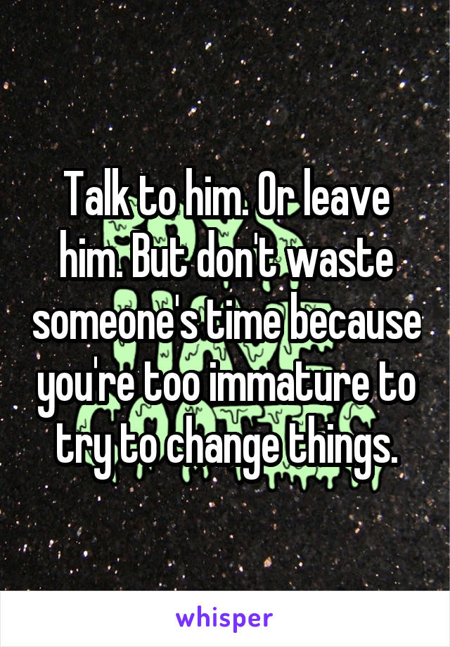 Talk to him. Or leave him. But don't waste someone's time because you're too immature to try to change things.