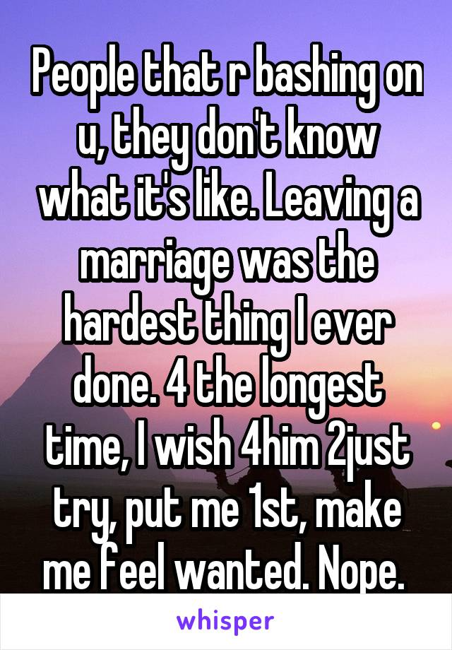 People that r bashing on u, they don't know what it's like. Leaving a marriage was the hardest thing I ever done. 4 the longest time, I wish 4him 2just try, put me 1st, make me feel wanted. Nope.