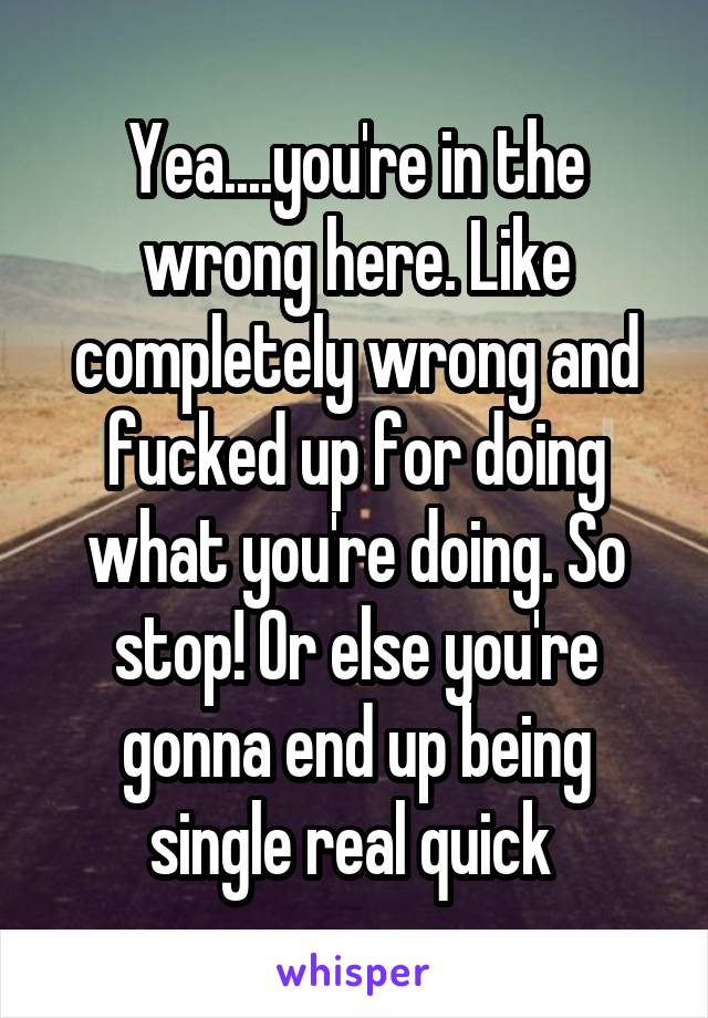 Yea....you're in the wrong here. Like completely wrong and fucked up for doing what you're doing. So stop! Or else you're gonna end up being single real quick