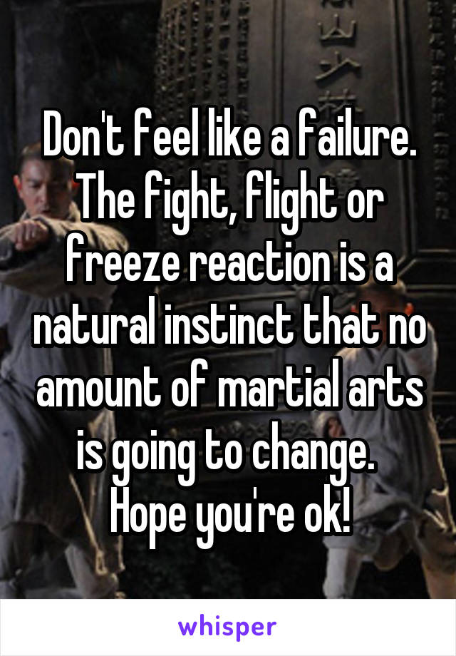 Don't feel like a failure. The fight, flight or freeze reaction is a natural instinct that no amount of martial arts is going to change.  Hope you're ok!