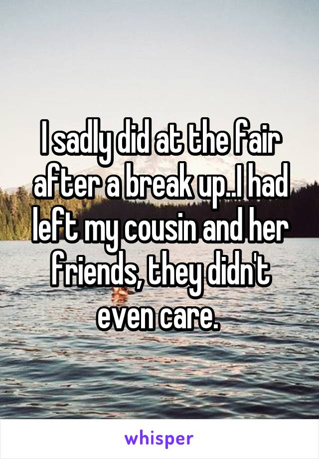 I sadly did at the fair after a break up..I had left my cousin and her friends, they didn't even care.