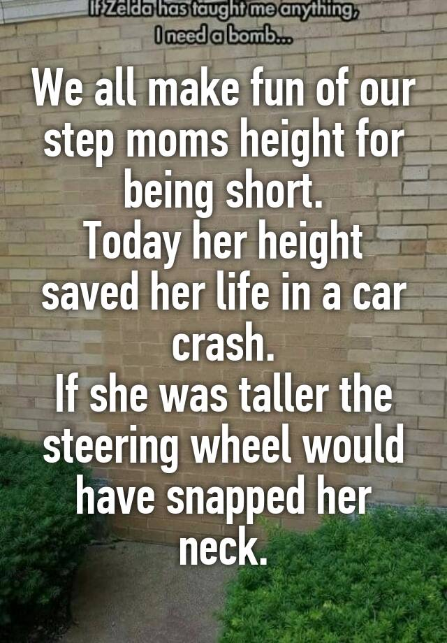 We all make fun of our step moms height for being short. Today her height saved her life in a car crash. If she was taller the steering wheel would have snapped her neck.