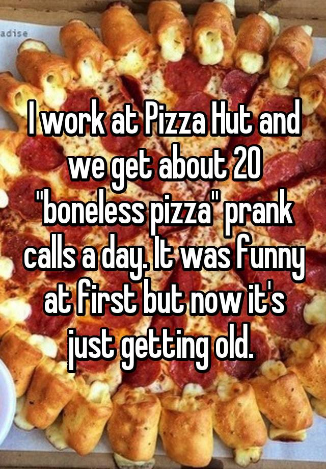 """I work at Pizza Hut and we get about 20 """"boneless pizza"""" prank calls a day. It was funny at first but now it's just getting old."""