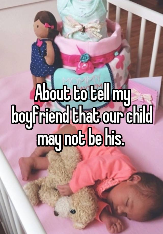 About to tell my boyfriend that our child may not be his.