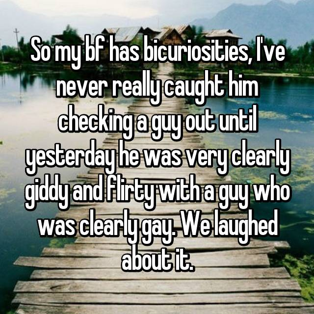 So my bf has bicuriosities, I've never really caught him checking a guy out until yesterday he was very clearly giddy and flirty with a guy who was clearly gay. We laughed about it.