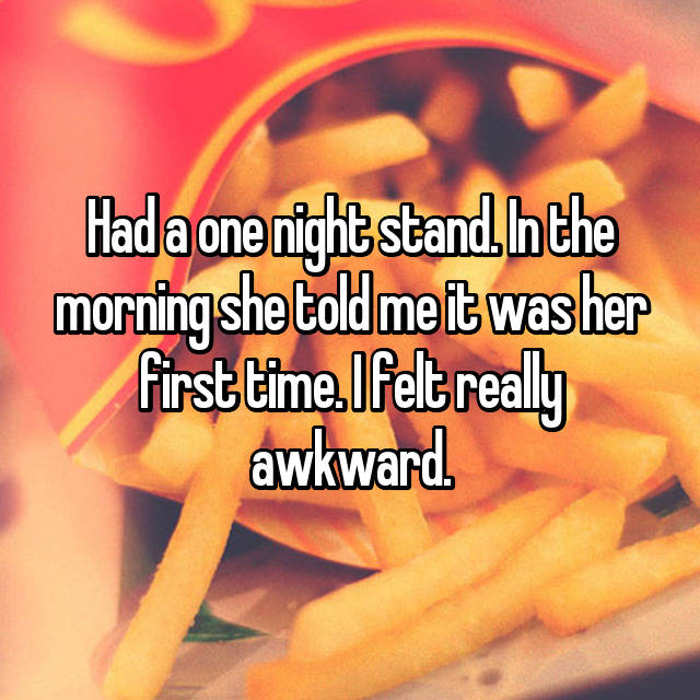 Had a one night stand. In the morning she told me it was her first time. I felt really awkward.