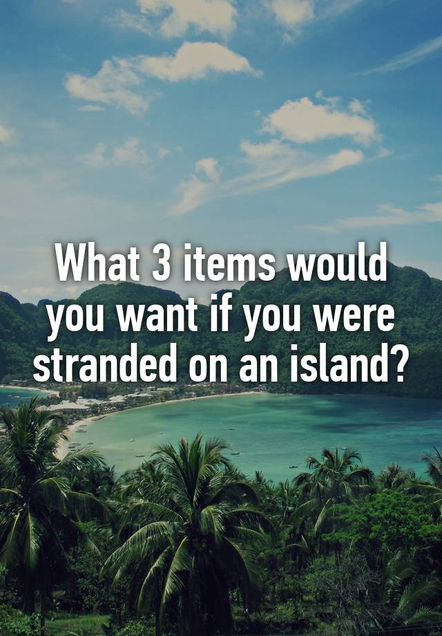 What 3 items would you want if you were stranded on an island?