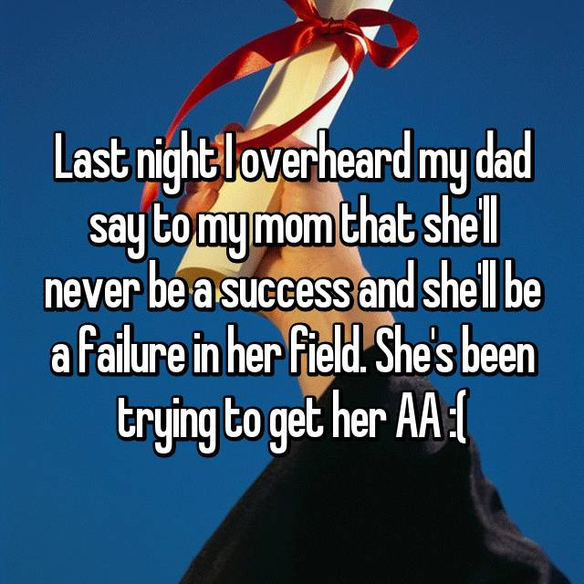 Last night I overheard my dad say to my mom that she'll never be a success and she'll be a failure in her field. She's been trying to get her AA :(