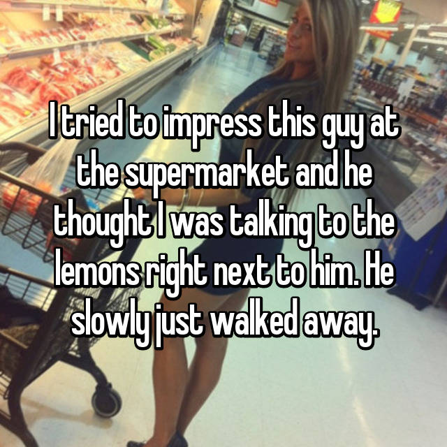 I tried to impress this guy at the supermarket and he thought I was talking to the lemons right next to him. He slowly just walked away.