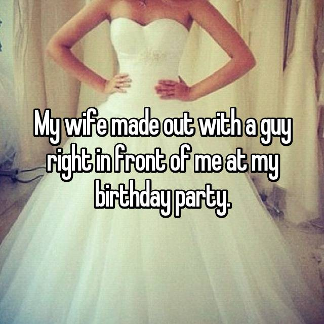 My wife made out with a guy right in front of me at my birthday party.