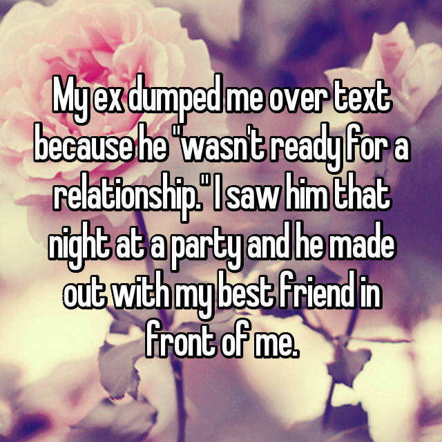 "My ex dumped me over text because he ""wasn't ready for a relationship."" I saw him that night at a party and he made out with my best friend in front of me."