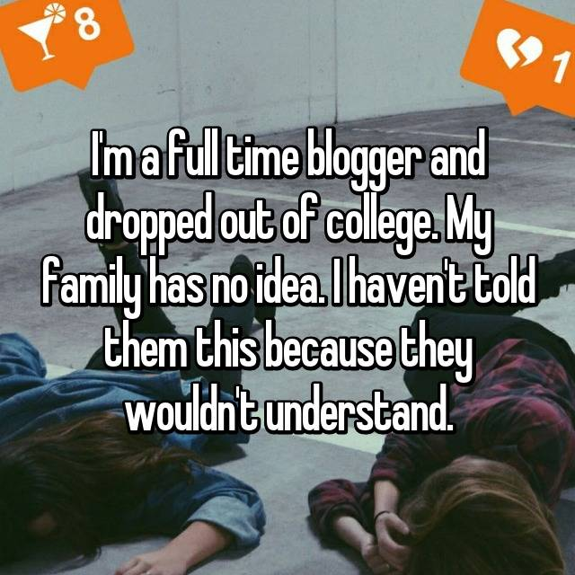 I'm a full time blogger and dropped out of college. My family has no idea. I haven't told them this because they wouldn't understand.