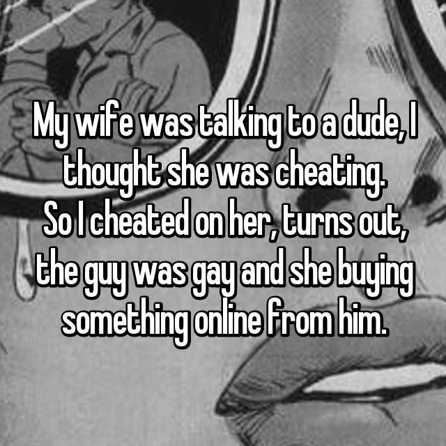 My wife was talking to a dude, I thought she was cheating. So I cheated on her, turns out, the guy was gay and she buying something online from him.