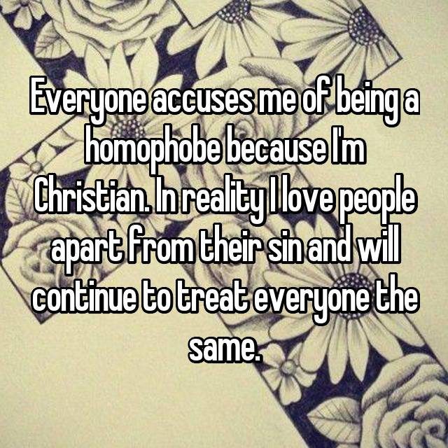 Everyone accuses me of being a homophobe because I'm Christian. In reality I love people apart from their sin and will continue to treat everyone the same.