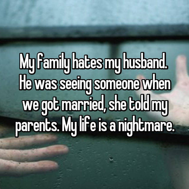 My family hates my husband.  He was seeing someone when we got married, she told my parents. My life is a nightmare.