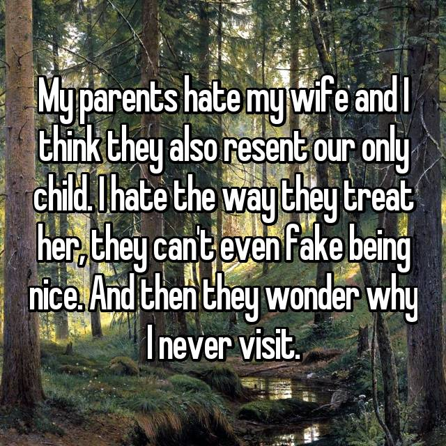 My parents hate my wife and I think they also resent our only child. I hate the way they treat her, they can't even fake being nice. And then they wonder why I never visit.