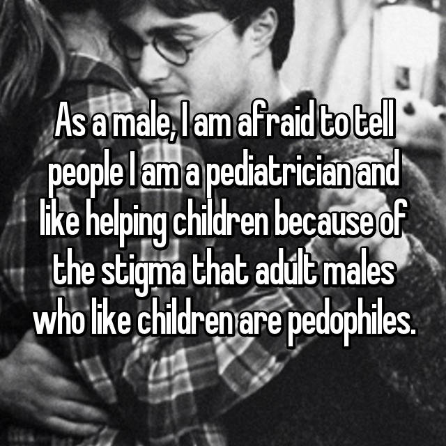 As a male, I am afraid to tell people I am a pediatrician and like helping children because of the stigma that adult males who like children are pedophiles.