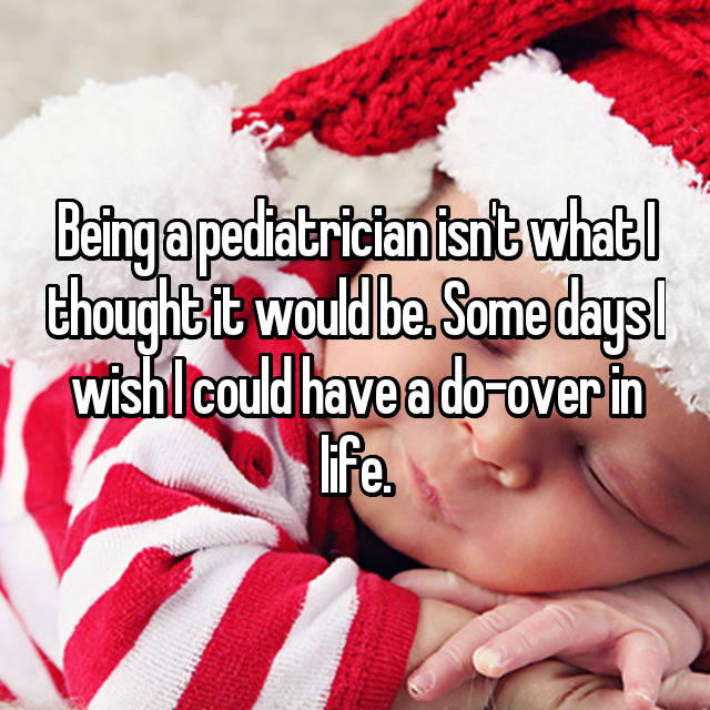 Being a pediatrician isn't what I thought it would be. Some days I wish I could have a do-over in life.