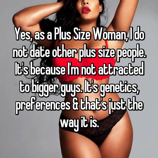 Yes, as a Plus Size Woman, I do not date other plus size people. It's because I'm not attracted to bigger guys. It's genetics, preferences & that's just the way it is.