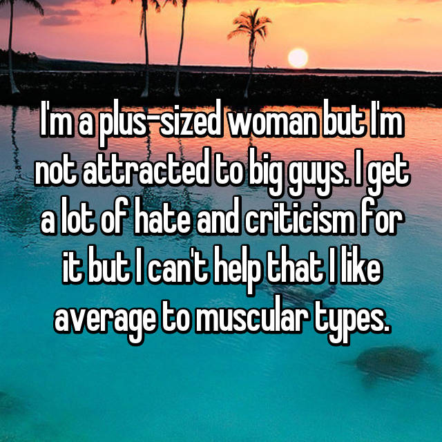 I'm a plus-sized woman but I'm not attracted to big guys. I get a lot of hate and criticism for it but I can't help that I like average to muscular types.