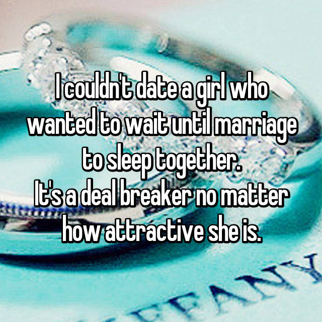 I couldn't date a girl who wanted to wait until marriage to sleep together. It's a deal breaker no matter how attractive she is.