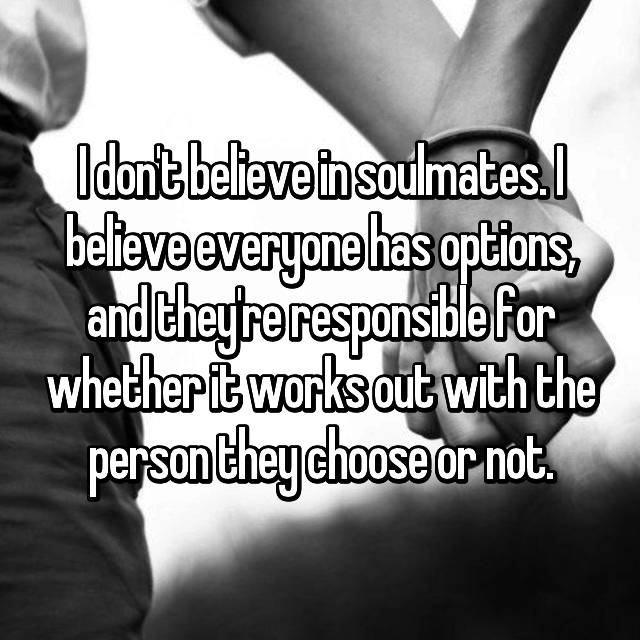 I don't believe in soulmates. I believe everyone has options, and they're responsible for whether it works out with the person they choose or not.