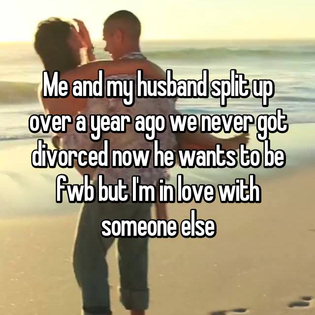 Me and my husband split up over a year ago we never got divorced now he wants to be fwb but I'm in love with someone else