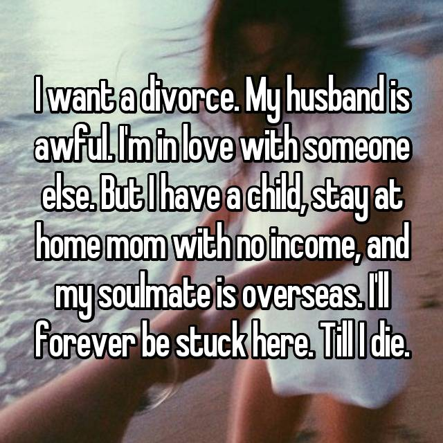I want a divorce. My husband is awful. I'm in love with someone else. But I have a child, stay at home mom with no income, and my soulmate is overseas. I'll forever be stuck here. Till I die.