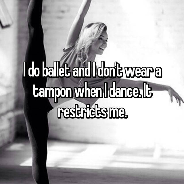 I do ballet and I don't wear a tampon when I dance. It restricts me.