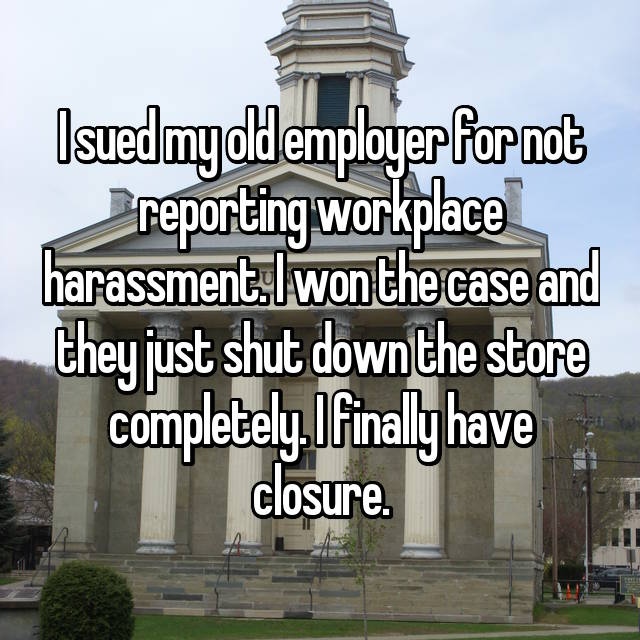 I sued my old employer for not reporting workplace harassment. I won the case and they just shut down the store completely. I finally have closure.