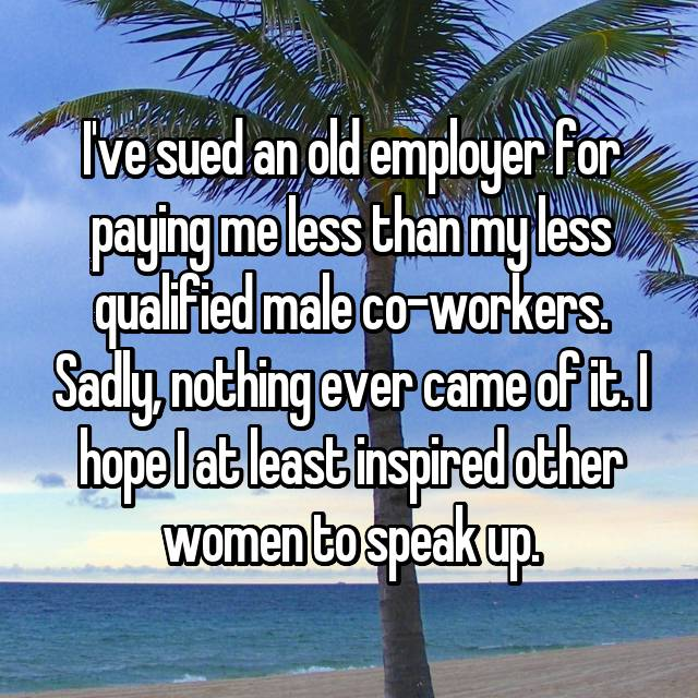 I've sued an old employer for paying me less than my less qualified male co-workers. Sadly, nothing ever came of it. I hope I at least inspired other women to speak up.