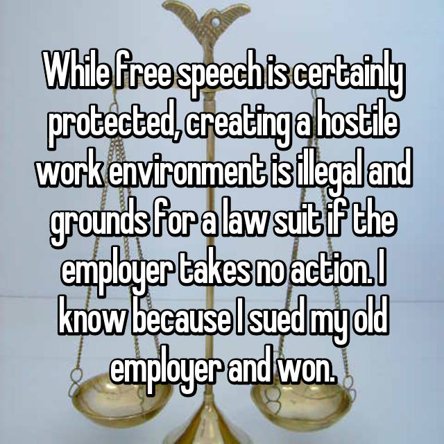 While free speech is certainly protected, creating a hostile work environment is illegal and grounds for a law suit if the employer takes no action. I know because I sued my old employer and won.