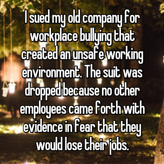 I sued my old company for workplace bullying that created an unsafe working environment. The suit was dropped because no other employees came forth with evidence in fear that they would lose their jobs.