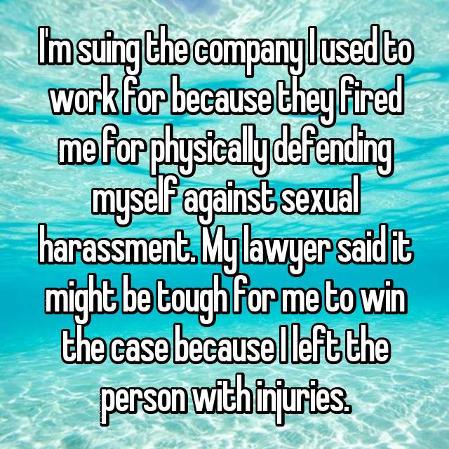 I'm suing the company I used to work for because they fired me for physically defending myself against sexual harassment. My lawyer said it might be tough for me to win the case because I left the person with injuries.