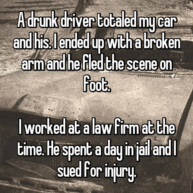 A drunk driver totaled my car and his. I ended up with a broken arm and he fled the scene on foot.  I worked at a law firm at the time. He spent a day in jail and I sued for injury.
