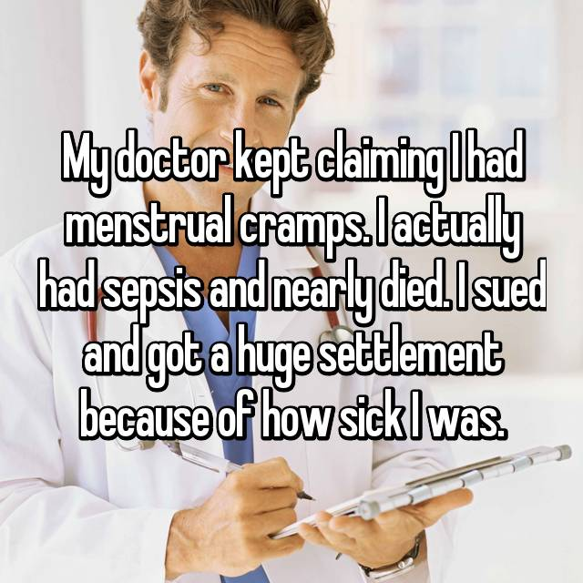 My doctor kept claiming I had menstrual cramps. I actually had sepsis and nearly died. I sued and got a huge settlement because of how sick I was.