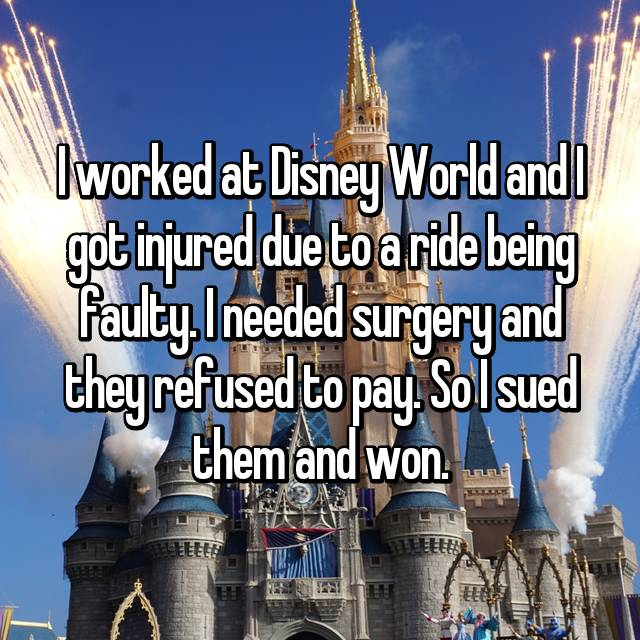 I worked at Disney World and I got injured due to a ride being faulty. I needed surgery and they refused to pay. So I sued them and won.