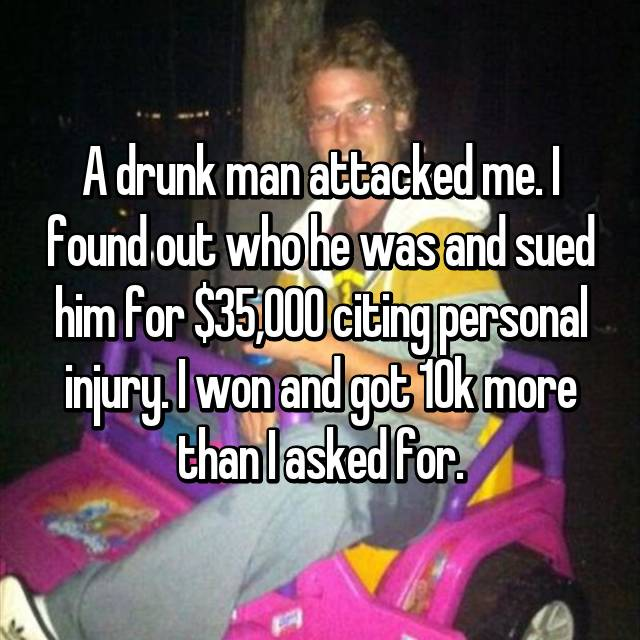 A drunk man attacked me. I found out who he was and sued him for $35,000 citing personal injury. I won and got 10k more than I asked for.