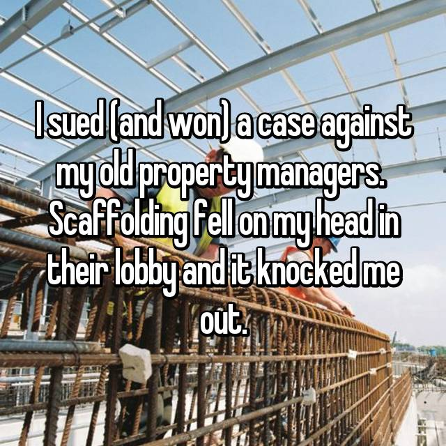 I sued (and won) a case against my old property managers.  Scaffolding fell on my head in their lobby and it knocked me out.