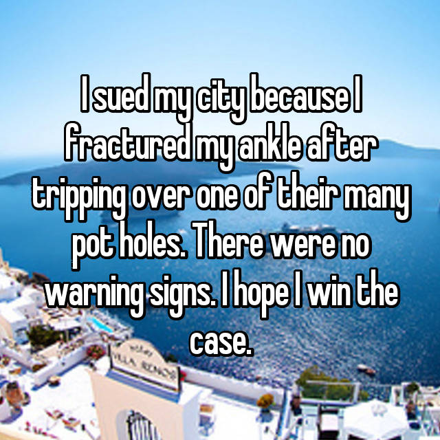 I sued my city because I fractured my ankle after tripping over one of their many pot holes. There were no warning signs. I hope I win the case.