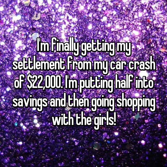 I'm finally getting my settlement from my car crash of $22,000. I'm putting half into savings and then going shopping with the girls!
