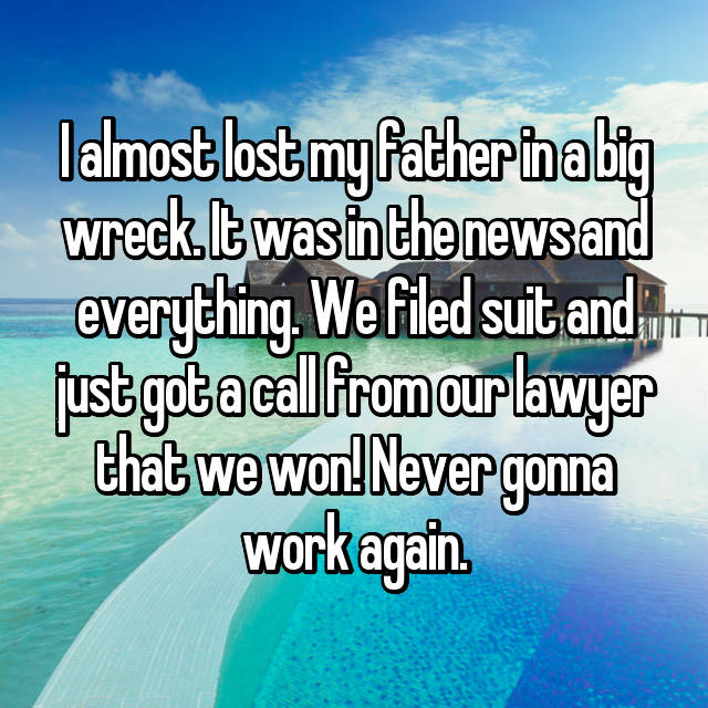 I almost lost my father in a big wreck. It was in the news and everything. We filed suit and just got a call from our lawyer that we won! Never gonna work again.