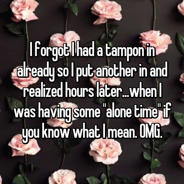 "I forgot I had a tampon in already so I put another in and realized hours later...when I was having some ""alone time"" if you know what I mean. OMG."