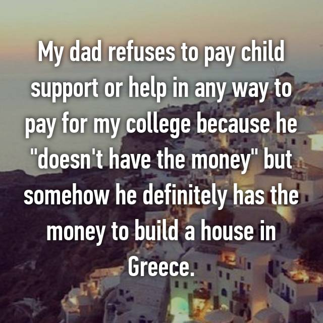 """My dad refuses to pay child support or help in any way to pay for my college because he """"doesn't have the money"""" but somehow he definitely has the money to build a house in Greece."""