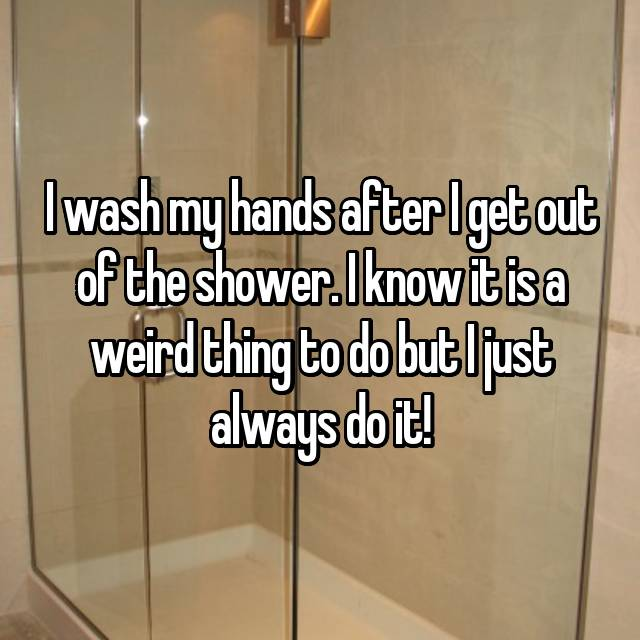 I wash my hands after I get out of the shower. I know it is a weird thing to do but I just always do it!