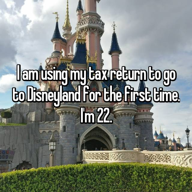 I am using my tax return to go to Disneyland for the first time. I'm 22.