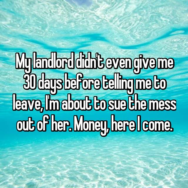 My landlord didn't even give me 30 days before telling me to leave, I'm about to sue the mess out of her. Money, here I come.