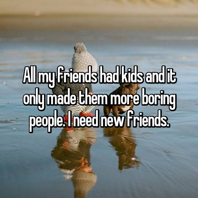 All my friends had kids and it only made them more boring people. I need new friends.