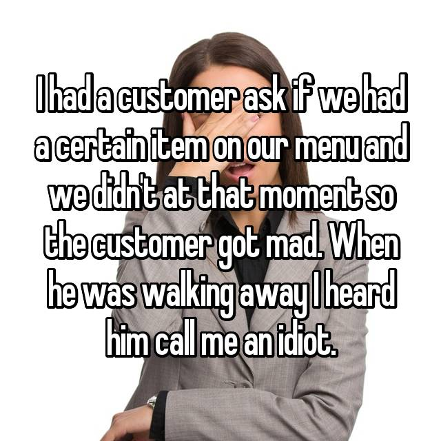 I had a customer ask if we had a certain item on our menu and we didn't at that moment so the customer got mad. When he was walking away I heard him call me an idiot.